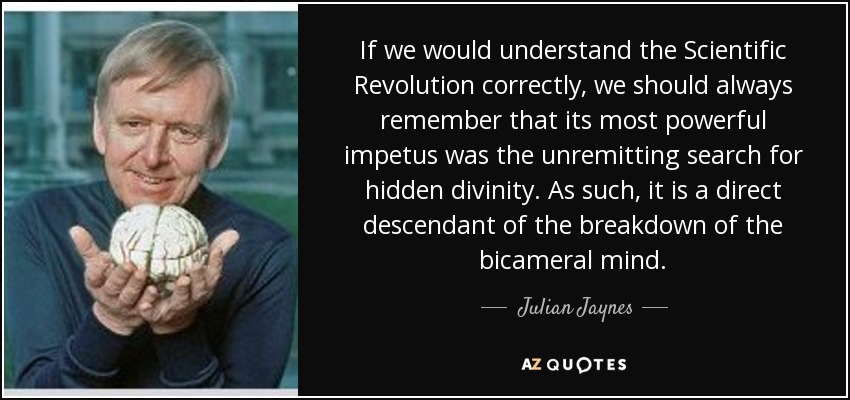 If we would understand the Scientific Revolution correctly, we should always remember that its most powerful impetus was the unremitting search for hidden divinity. As such, it is a direct descendant of the breakdown of the bicameral mind. - Julian Jaynes