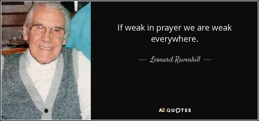If weak in prayer we are weak everywhere. - Leonard Ravenhill