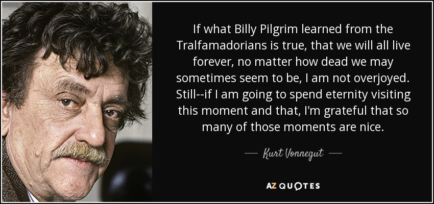 If what Billy Pilgrim learned from the Tralfamadorians is true, that we will all live forever, no matter how dead we may sometimes seem to be, I am not overjoyed. Still--if I am going to spend eternity visiting this moment and that, I'm grateful that so many of those moments are nice. - Kurt Vonnegut