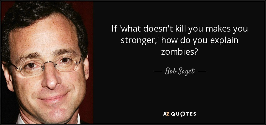 If 'what doesn't kill you makes you stronger,' how do you explain zombies? - Bob Saget