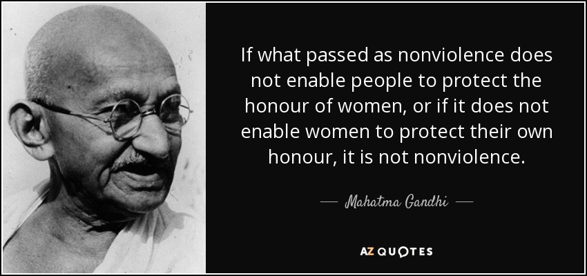 If what passed as nonviolence does not enable people to protect the honour of women, or if it does not enable women to protect their own honour, it is not nonviolence. - Mahatma Gandhi