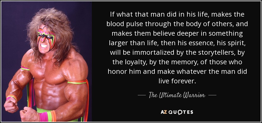 If what that man did in his life, makes the blood pulse through the body of others, and makes them believe deeper in something larger than life, then his essence, his spirit, will be immortalized by the storytellers, by the loyalty, by the memory, of those who honor him and make whatever the man did live forever. - The Ultimate Warrior