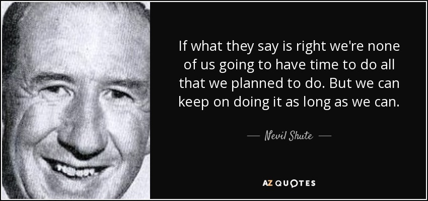 If what they say is right we're none of us going to have time to do all that we planned to do. But we can keep on doing it as long as we can. - Nevil Shute