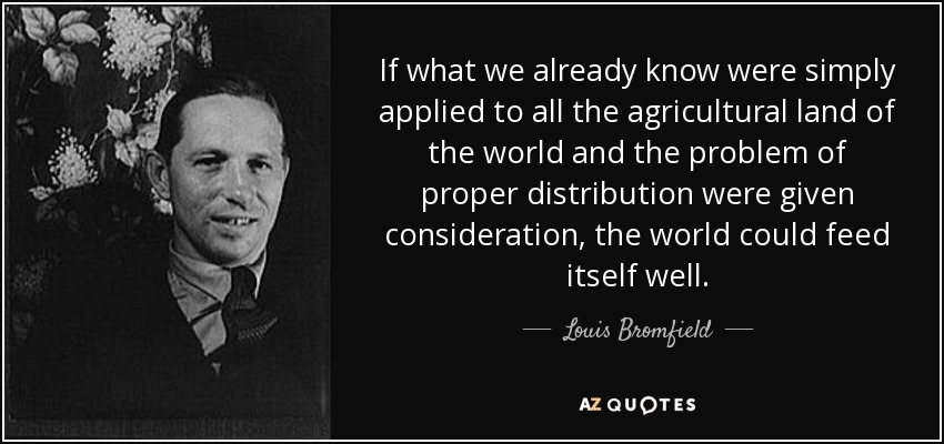 If what we already know were simply applied to all the agricultural land of the world and the problem of proper distribution were given consideration, the world could feed itself well. - Louis Bromfield