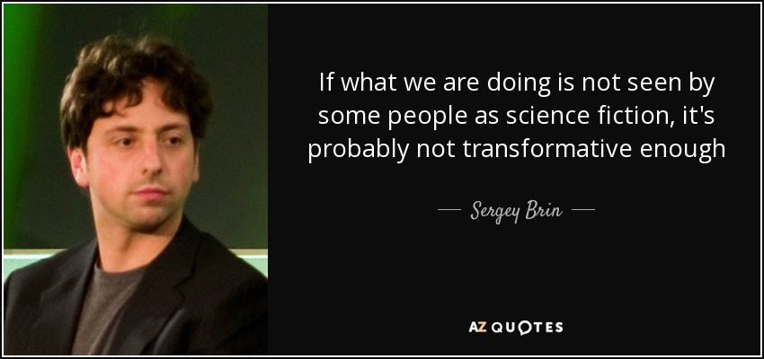 If what we are doing is not seen by some people as science fiction, it's probably not transformative enough - Sergey Brin
