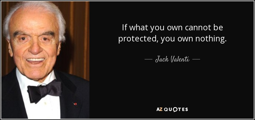 If what you own cannot be protected, you own nothing. - Jack Valenti