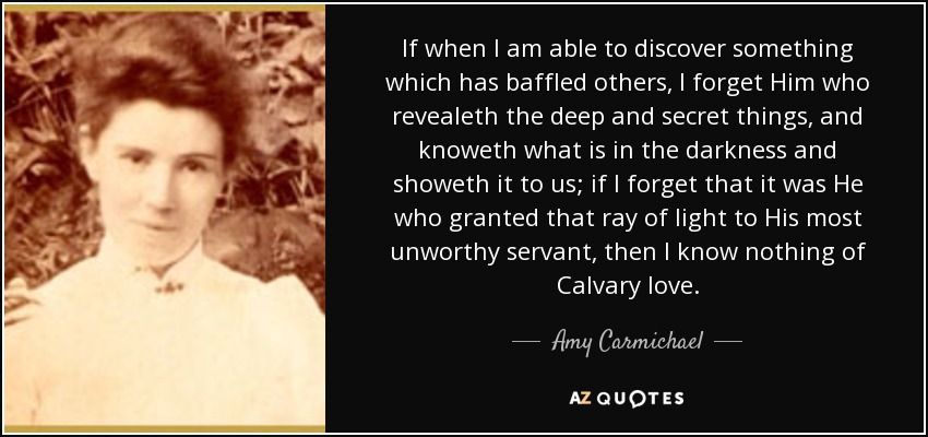 If when I am able to discover something which has baffled others, I forget Him who revealeth the deep and secret things, and knoweth what is in the darkness and showeth it to us; if I forget that it was He who granted that ray of light to His most unworthy servant, then I know nothing of Calvary love. - Amy Carmichael