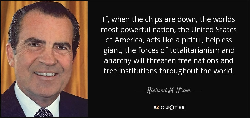 If, when the chips are down, the worlds most powerful nation, the United States of America, acts like a pitiful, helpless giant, the forces of totalitarianism and anarchy will threaten free nations and free institutions throughout the world. - Richard M. Nixon