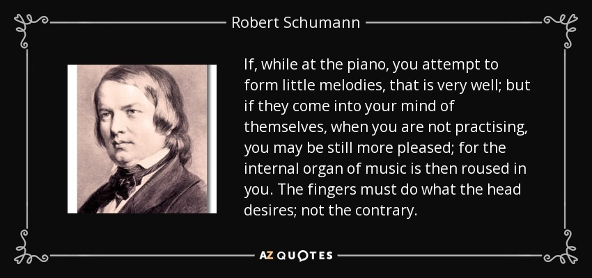 If, while at the piano, you attempt to form little melodies, that is very well; but if they come into your mind of themselves, when you are not practising, you may be still more pleased; for the internal organ of music is then roused in you. The fingers must do what the head desires; not the contrary. - Robert Schumann