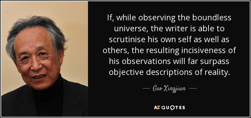 If, while observing the boundless universe, the writer is able to scrutinise his own self as well as others, the resulting incisiveness of his observations will far surpass objective descriptions of reality. - Gao Xingjian