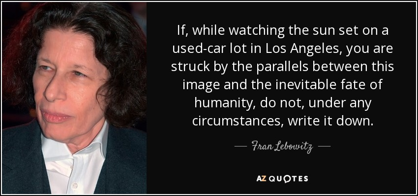 If, while watching the sun set on a used-car lot in Los Angeles, you are struck by the parallels between this image and the inevitable fate of humanity, do not, under any circumstances, write it down. - Fran Lebowitz
