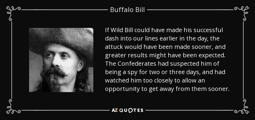 If Wild Bill could have made his successful dash into our lines earlier in the day, the attuck would have been made sooner, and greater results might have been expected. The Confederates had suspected him of being a spy for two or three days, and had watched him too closely to allow an opportunity to get away from them sooner. - Buffalo Bill