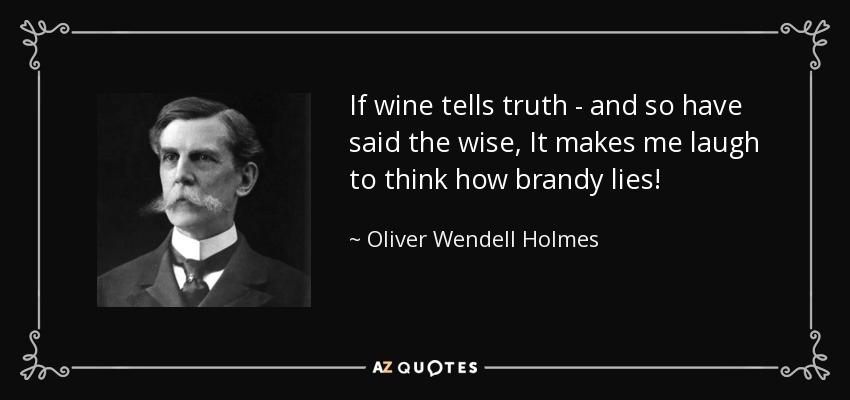 If wine tells truth - and so have said the wise, It makes me laugh to think how brandy lies! - Oliver Wendell Holmes, Jr.