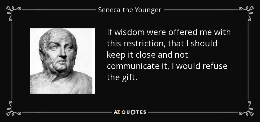 If wisdom were offered me with this restriction, that I should keep it close and not communicate it, I would refuse the gift. - Seneca the Younger