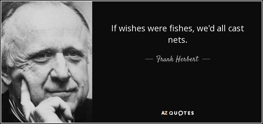 If wishes were fishes, we'd all cast nets. - Frank Herbert