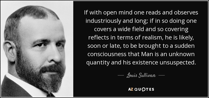 If with open mind one reads and observes industriously and long; if in so doing one covers a wide field and so covering reflects in terms of realism, he is likely, soon or late, to be brought to a sudden consciousness that Man is an unknown quantity and his existence unsuspected. - Louis Sullivan