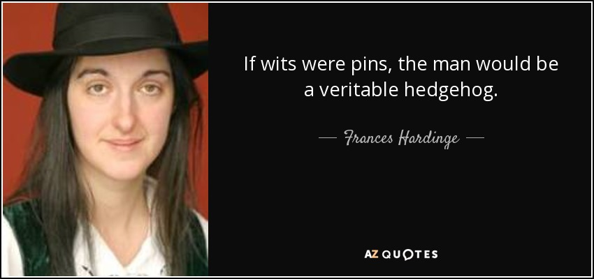 If wits were pins, the man would be a veritable hedgehog. - Frances Hardinge