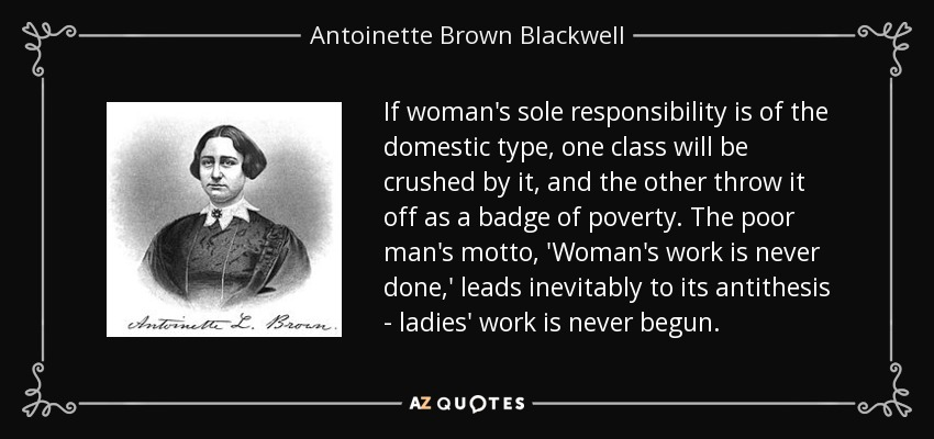 If woman's sole responsibility is of the domestic type, one class will be crushed by it, and the other throw it off as a badge of poverty. The poor man's motto, 'Woman's work is never done,' leads inevitably to its antithesis - ladies' work is never begun. - Antoinette Brown Blackwell