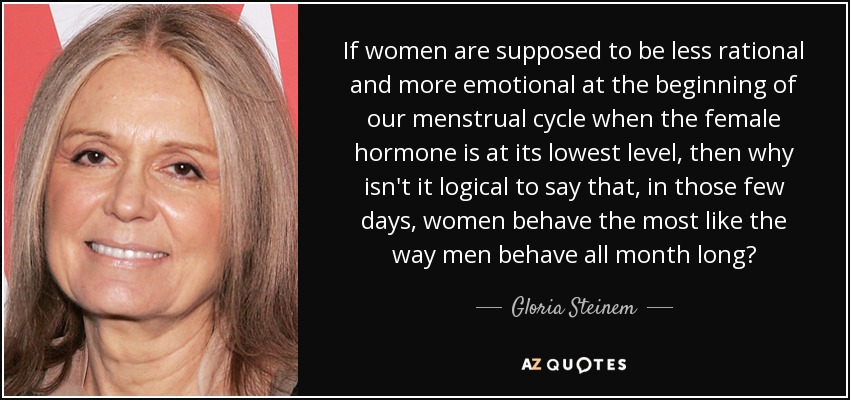 If women are supposed to be less rational and more emotional at the beginning of our menstrual cycle when the female hormone is at its lowest level, then why isn't it logical to say that, in those few days, women behave the most like the way men behave all month long? - Gloria Steinem
