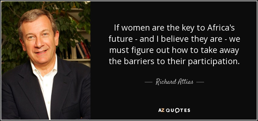 If women are the key to Africa's future - and I believe they are - we must figure out how to take away the barriers to their participation. - Richard Attias