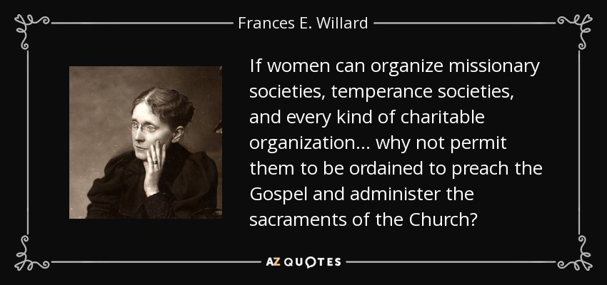 If women can organize missionary societies, temperance societies, and every kind of charitable organization... why not permit them to be ordained to preach the Gospel and administer the sacraments of the Church? - Frances E. Willard