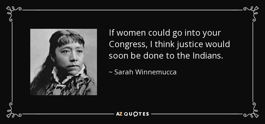 If women could go into your Congress, I think justice would soon be done to the Indians. - Sarah Winnemucca