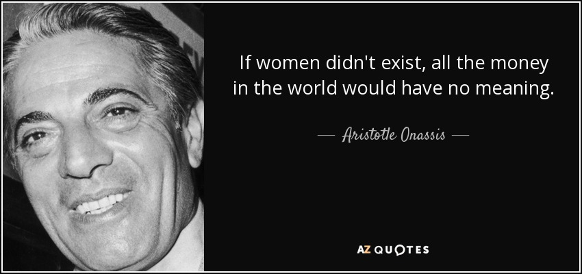 If women didn't exist, all the money in the world would have no meaning. - Aristotle Onassis