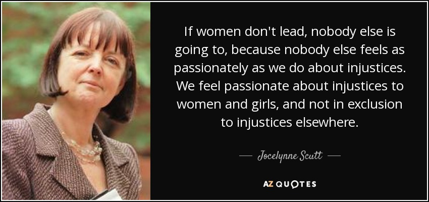 If women don't lead, nobody else is going to, because nobody else feels as passionately as we do about injustices. We feel passionate about injustices to women and girls, and not in exclusion to injustices elsewhere. - Jocelynne Scutt