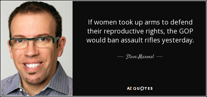 If women took up arms to defend their reproductive rights, the GOP would ban assault rifles yesterday. - Steve Marmel