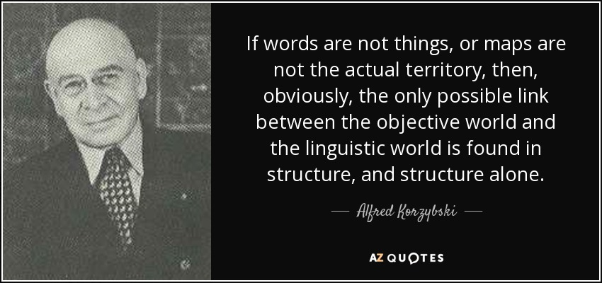If words are not things, or maps are not the actual territory, then, obviously, the only possible link between the objective world and the linguistic world is found in structure, and structure alone. - Alfred Korzybski