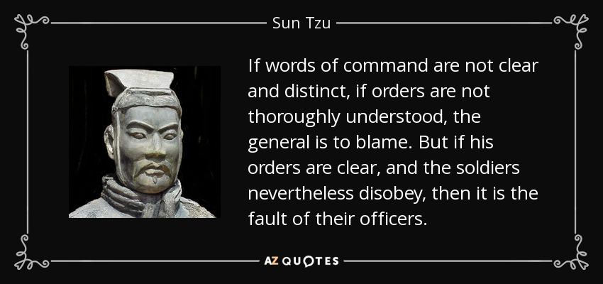 If words of command are not clear and distinct, if orders are not thoroughly understood, the general is to blame. But if his orders are clear, and the soldiers nevertheless disobey, then it is the fault of their officers. - Sun Tzu