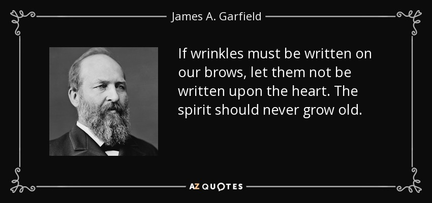 If wrinkles must be written on our brows, let them not be written upon the heart. The spirit should never grow old. - James A. Garfield