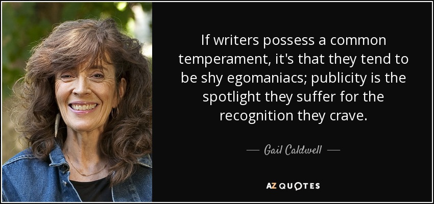 If writers possess a common temperament, it's that they tend to be shy egomaniacs; publicity is the spotlight they suffer for the recognition they crave. - Gail Caldwell