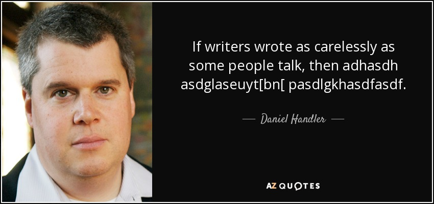 If writers wrote as carelessly as some people talk, then adhasdh asdglaseuyt[bn[ pasdlgkhasdfasdf. - Daniel Handler