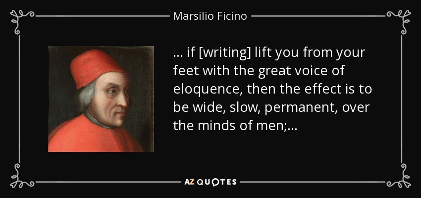 . . . if [writing] lift you from your feet with the great voice of eloquence, then the effect is to be wide, slow, permanent, over the minds of men; . . . - Marsilio Ficino