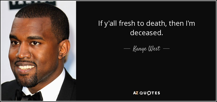 If y'all fresh to death, then I'm deceased. - Kanye West
