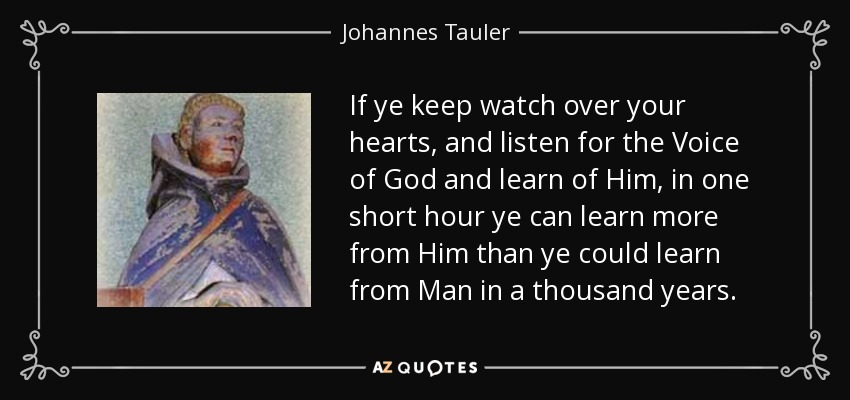 If ye keep watch over your hearts, and listen for the Voice of God and learn of Him, in one short hour ye can learn more from Him than ye could learn from Man in a thousand years. - Johannes Tauler