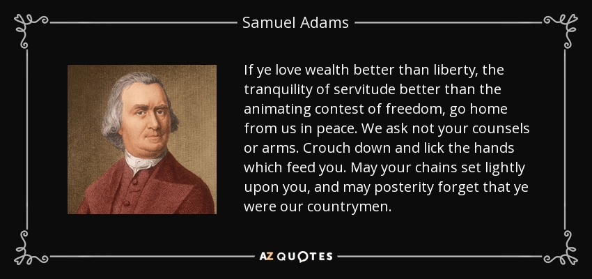 If ye love wealth better than liberty, the tranquility of servitude better than the animating contest of freedom, go home from us in peace. We ask not your counsels or arms. Crouch down and lick the hands which feed you. May your chains set lightly upon you, and may posterity forget that ye were our countrymen. - Samuel Adams