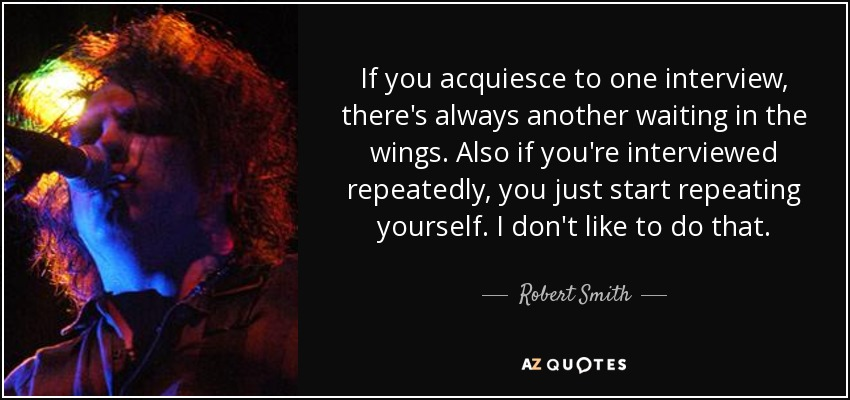 If you acquiesce to one interview, there's always another waiting in the wings. Also if you're interviewed repeatedly, you just start repeating yourself. I don't like to do that. - Robert Smith