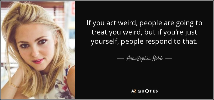 If you act weird, people are going to treat you weird, but if you're just yourself, people respond to that. - AnnaSophia Robb