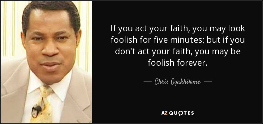 If you act your faith, you may look foolish for five minutes; but if you don't act your faith, you may be foolish forever. - Chris Oyakhilome