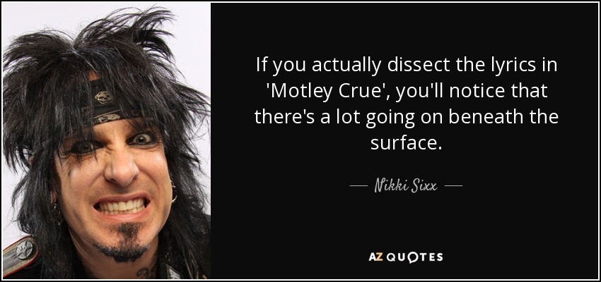 If you actually dissect the lyrics in 'Motley Crue', you'll notice that there's a lot going on beneath the surface. - Nikki Sixx