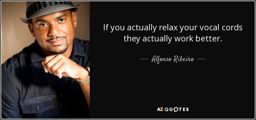If you actually relax your vocal cords they actually work better. - Alfonso Ribeiro