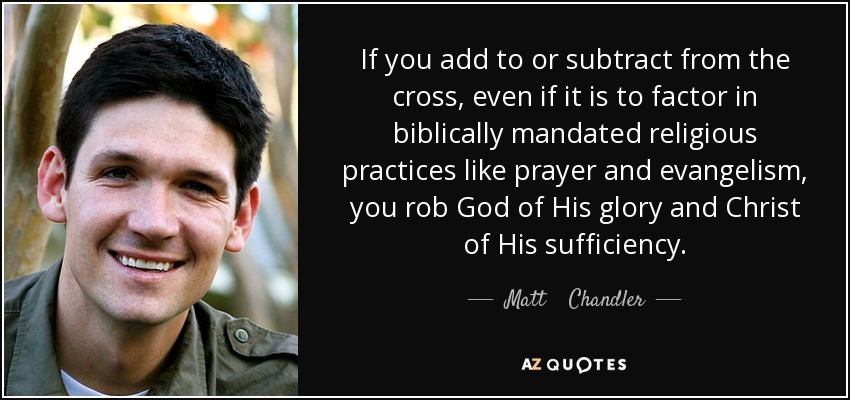 If you add to or subtract from the cross, even if it is to factor in biblically mandated religious practices like prayer and evangelism, you rob God of His glory and Christ of His sufficiency. - Matt    Chandler
