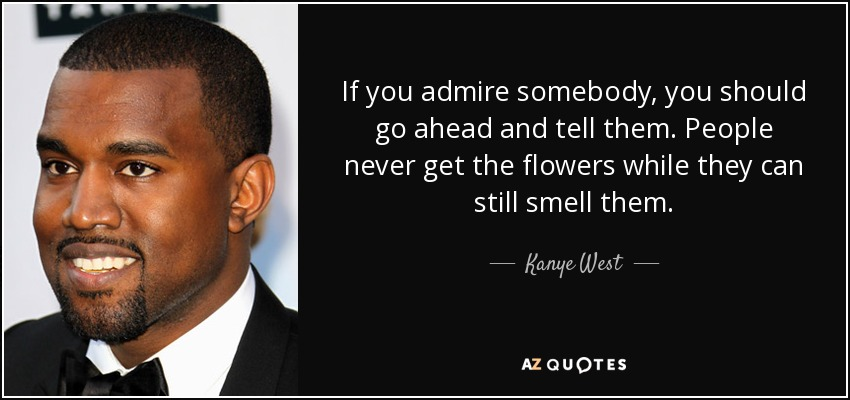 If you admire somebody, you should go ahead and tell them. People never get the flowers while they can still smell them. - Kanye West