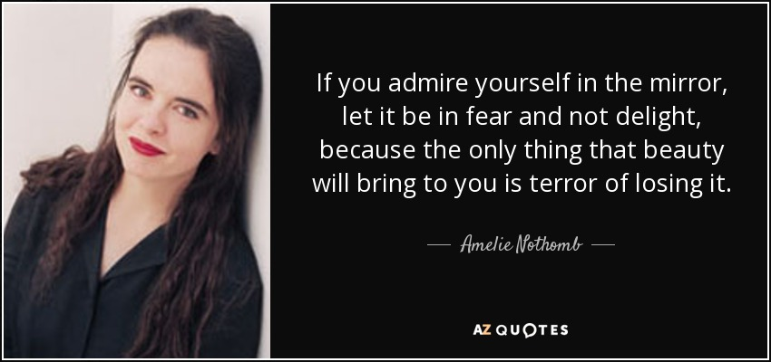 If you admire yourself in the mirror, let it be in fear and not delight, because the only thing that beauty will bring to you is terror of losing it. - Amelie Nothomb