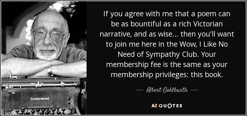 If you agree with me that a poem can be as bountiful as a rich Victorian narrative, and as wise... then you'll want to join me here in the Wow, I Like No Need of Sympathy Club. Your membership fee is the same as your membership privileges: this book. - Albert Goldbarth