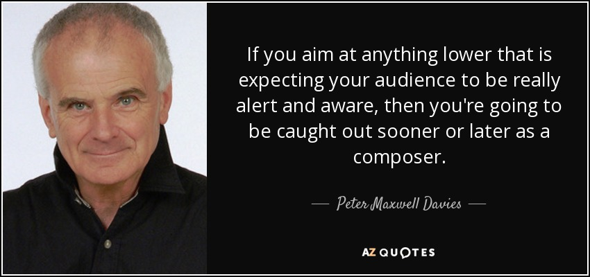 If you aim at anything lower that is expecting your audience to be really alert and aware, then you're going to be caught out sooner or later as a composer. - Peter Maxwell Davies