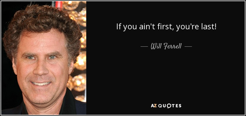 If You Re Not First You Re Last Quote: Will Ferrell Quote: If You Ain't First, You're Last