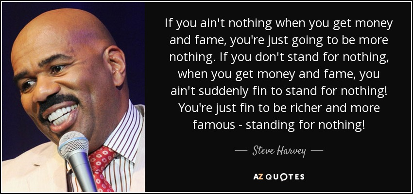 If you ain't nothing when you get money and fame, you're just going to be more nothing. If you don't stand for nothing, when you get money and fame, you ain't suddenly fin to stand for nothing! You're just fin to be richer and more famous - standing for nothing! - Steve Harvey